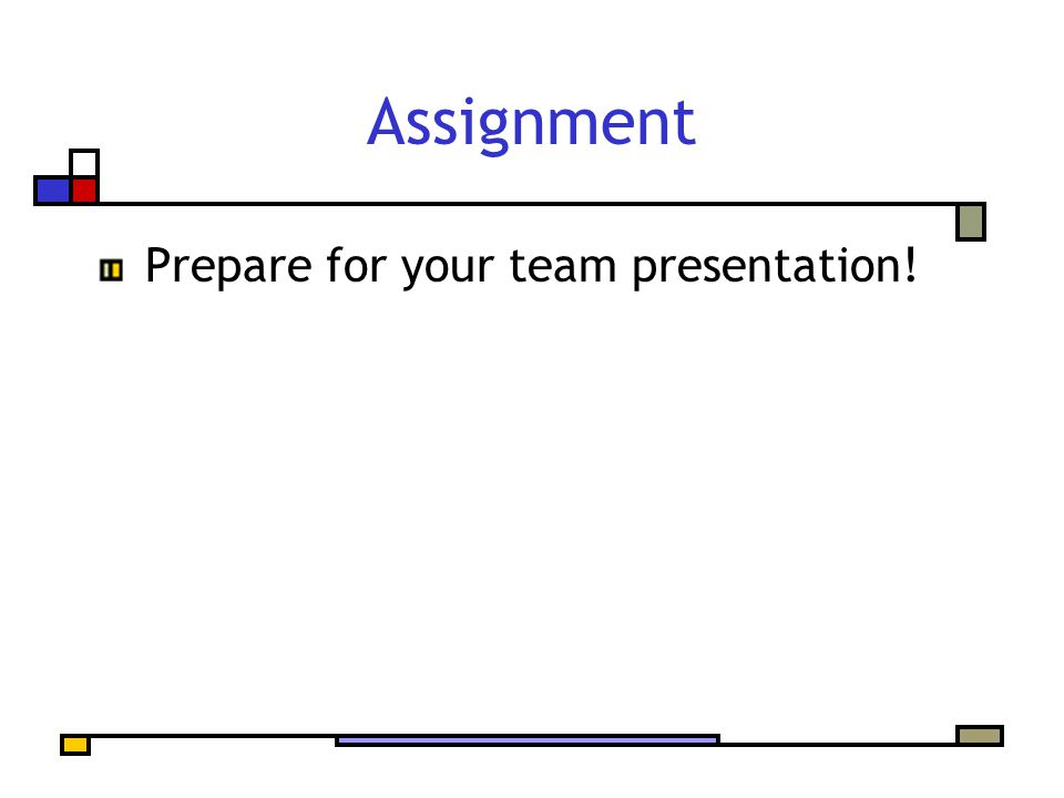 Assignment Prepare for your team presentation!