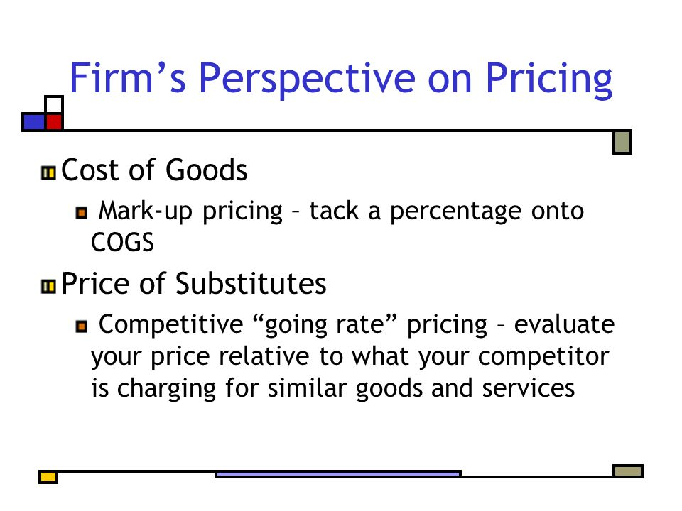Firms Perspective on Pricing Cost of Goods Mark-up pricing – tack a percentage onto COGS Price of Substitutes Competitive going rate pricing – evaluate your price relative to what your competitor is charging for similar goods and services