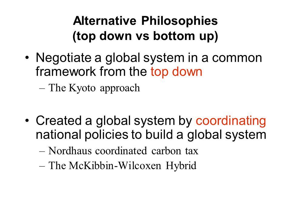 Alternative Philosophies (top down vs bottom up) Negotiate a global system in a common framework from the top down –The Kyoto approach Created a global system by coordinating national policies to build a global system –Nordhaus coordinated carbon tax –The McKibbin-Wilcoxen Hybrid