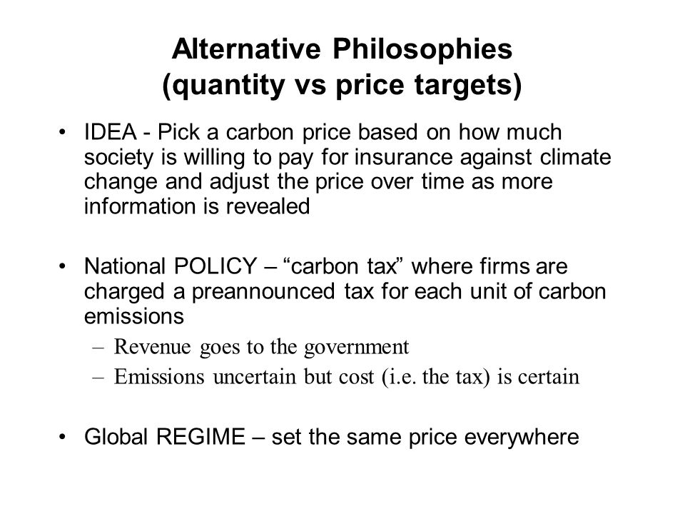 IDEA - Pick a carbon price based on how much society is willing to pay for insurance against climate change and adjust the price over time as more information is revealed National POLICY – carbon tax where firms are charged a preannounced tax for each unit of carbon emissions –Revenue goes to the government –Emissions uncertain but cost (i.e.