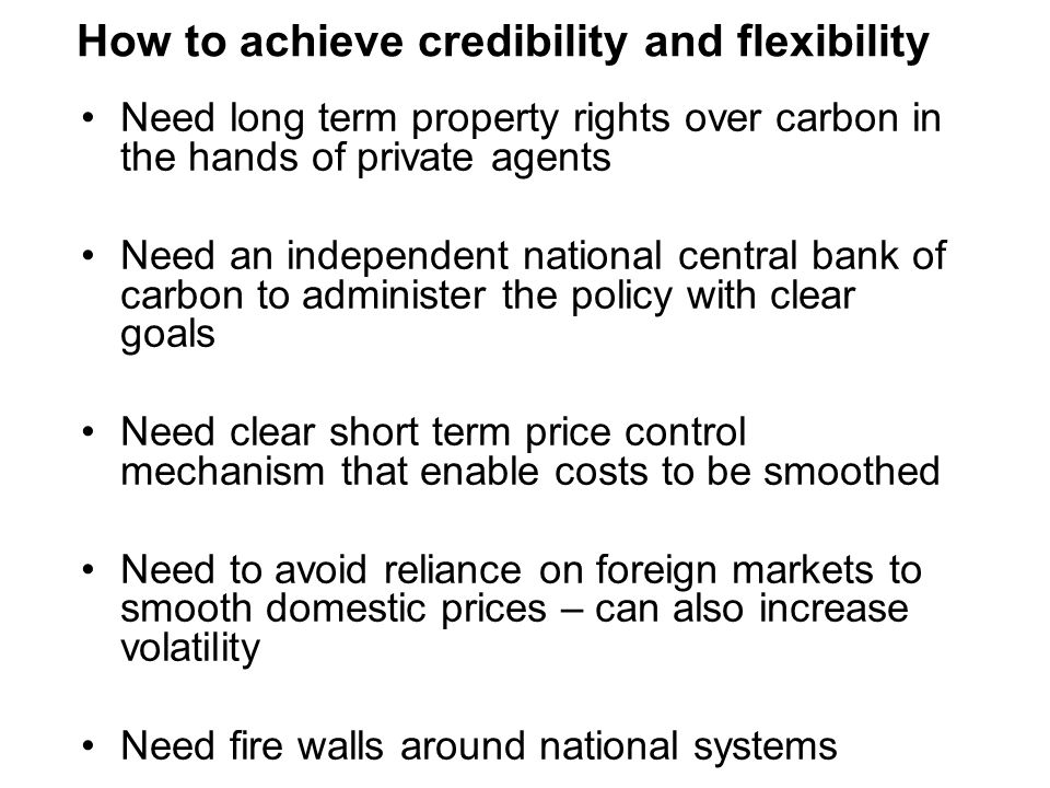 How to achieve credibility and flexibility Need long term property rights over carbon in the hands of private agents Need an independent national central bank of carbon to administer the policy with clear goals Need clear short term price control mechanism that enable costs to be smoothed Need to avoid reliance on foreign markets to smooth domestic prices – can also increase volatility Need fire walls around national systems