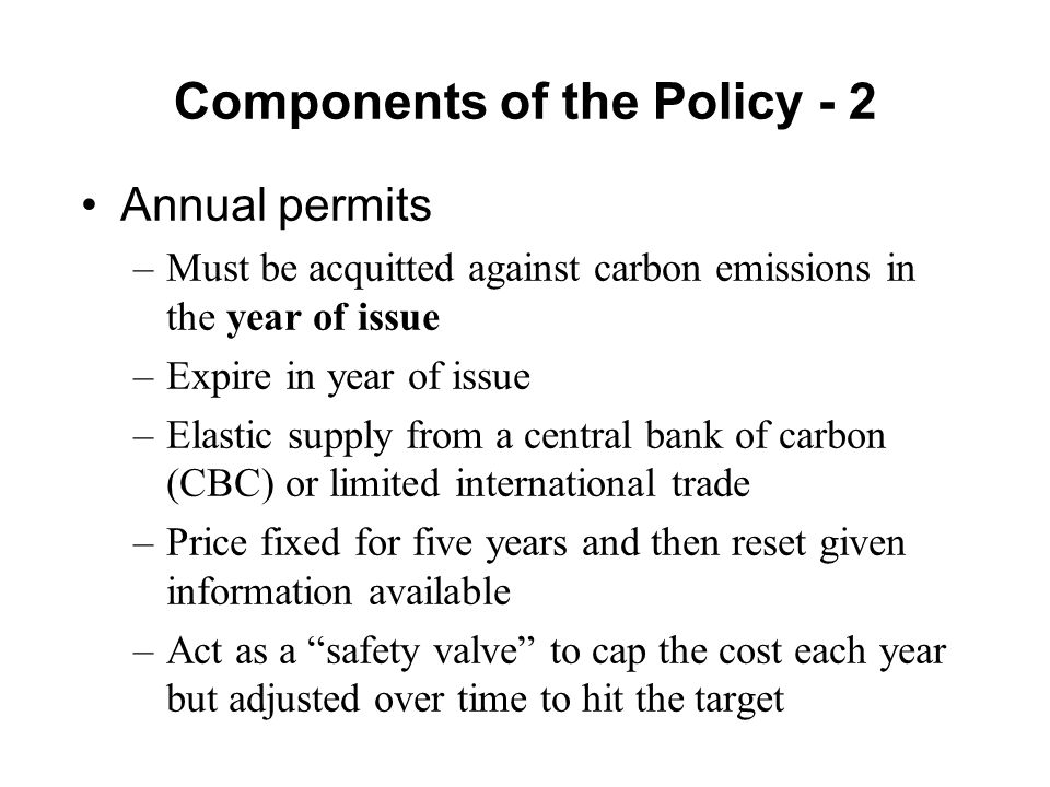 Components of the Policy - 2 Annual permits –Must be acquitted against carbon emissions in the year of issue –Expire in year of issue –Elastic supply from a central bank of carbon (CBC) or limited international trade –Price fixed for five years and then reset given information available –Act as a safety valve to cap the cost each year but adjusted over time to hit the target