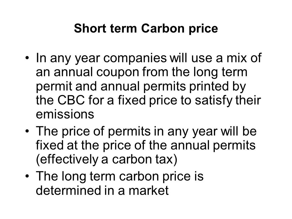 Short term Carbon price In any year companies will use a mix of an annual coupon from the long term permit and annual permits printed by the CBC for a fixed price to satisfy their emissions The price of permits in any year will be fixed at the price of the annual permits (effectively a carbon tax) The long term carbon price is determined in a market