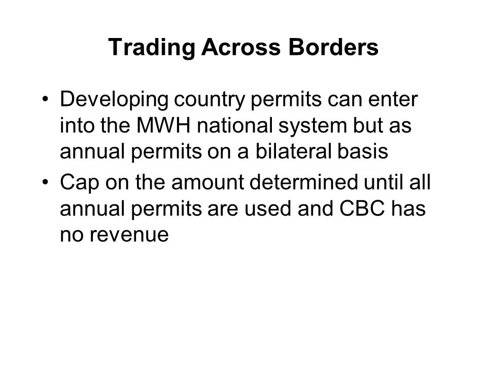 Trading Across Borders Developing country permits can enter into the MWH national system but as annual permits on a bilateral basis Cap on the amount determined until all annual permits are used and CBC has no revenue
