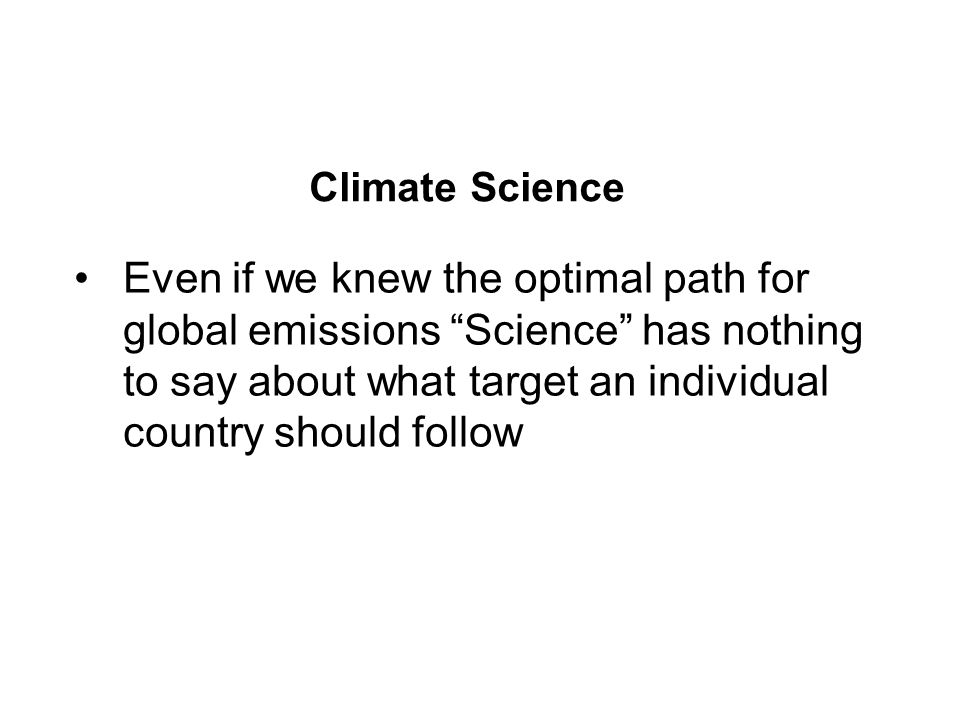 Climate Science Even if we knew the optimal path for global emissions Science has nothing to say about what target an individual country should follow