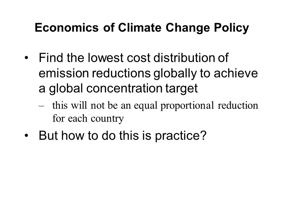 Economics of Climate Change Policy Find the lowest cost distribution of emission reductions globally to achieve a global concentration target –this will not be an equal proportional reduction for each country But how to do this is practice