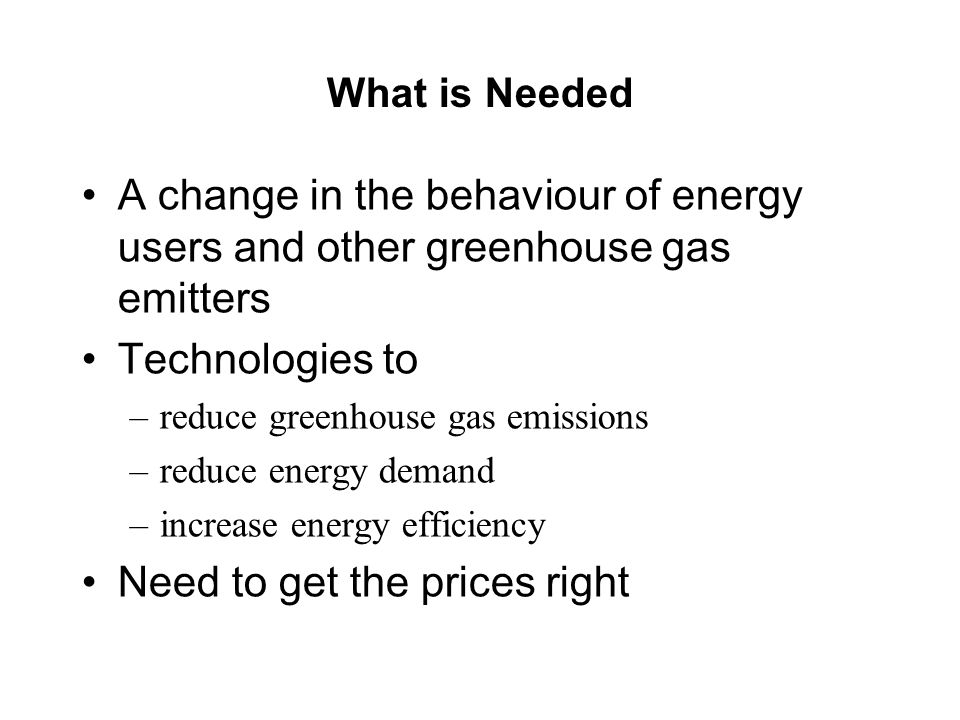 What is Needed A change in the behaviour of energy users and other greenhouse gas emitters Technologies to –reduce greenhouse gas emissions –reduce energy demand –increase energy efficiency Need to get the prices right