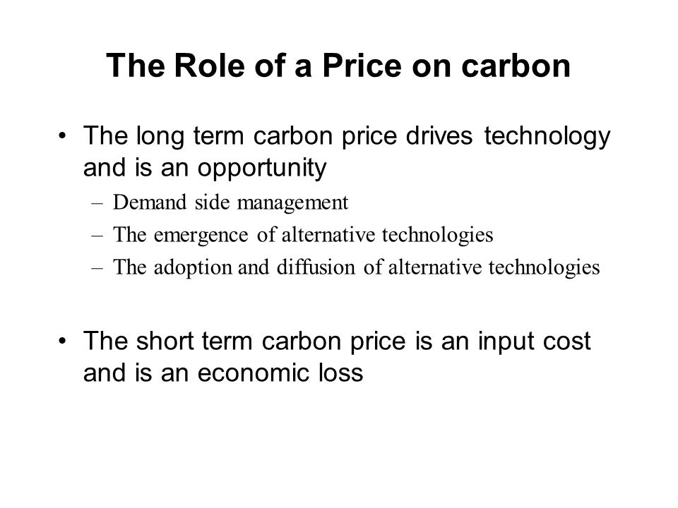 The Role of a Price on carbon The long term carbon price drives technology and is an opportunity –Demand side management –The emergence of alternative technologies –The adoption and diffusion of alternative technologies The short term carbon price is an input cost and is an economic loss