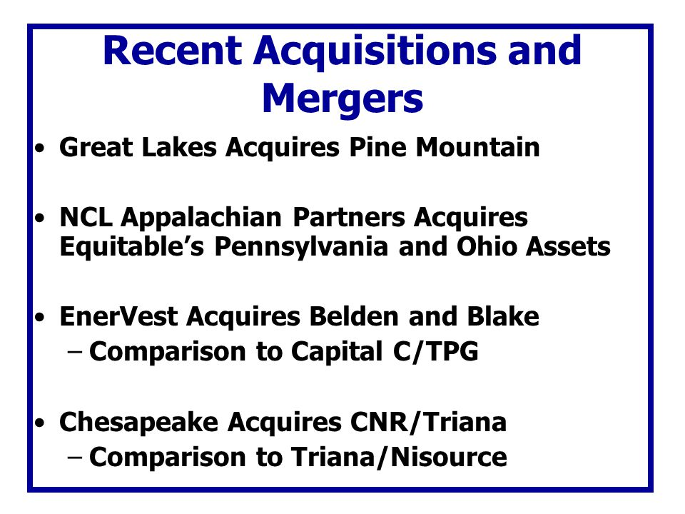 Recent Acquisitions and Mergers Great Lakes Acquires Pine Mountain NCL Appalachian Partners Acquires Equitables Pennsylvania and Ohio Assets EnerVest