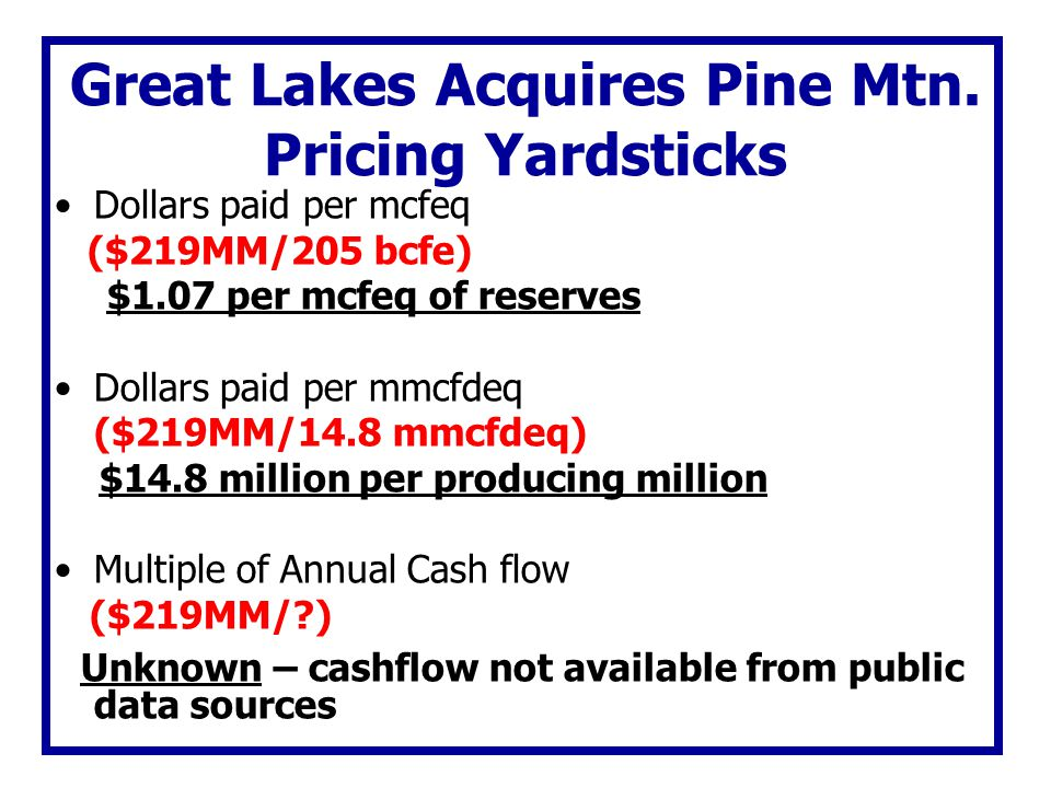 Great Lakes Acquires Pine Mtn. Pricing Yardsticks Dollars paid per mcfeq ($219MM/205 bcfe) $1.07 per mcfeq of reserves Dollars paid per mmcfdeq ($219M