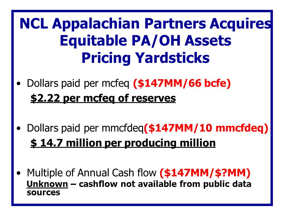 NCL Appalachian Partners Acquires Equitable PA/OH Assets Pricing Yardsticks Dollars paid per mcfeq ($147MM/66 bcfe) $2.22 per mcfeq of reserves Dollar