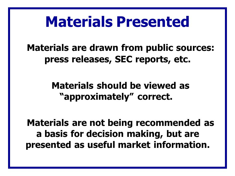 Materials Presented Materials are drawn from public sources: press releases, SEC reports, etc. Materials should be viewed as approximately correct. Ma
