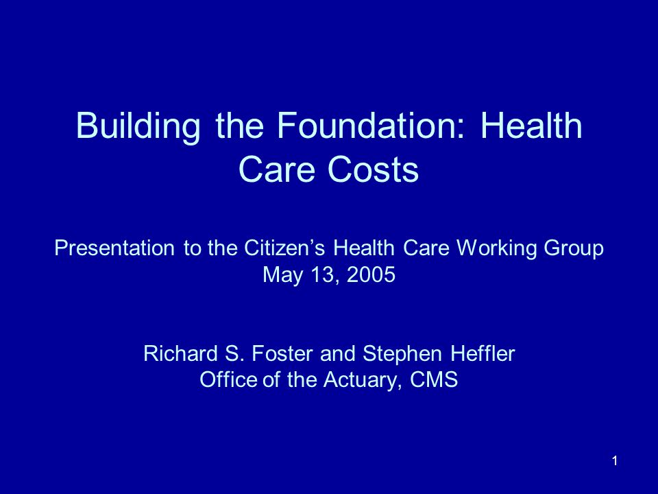 1 Building the Foundation: Health Care Costs Presentation to the Citizens Health Care Working Group May 13, 2005 Richard S. Foster and Stephen Heffler