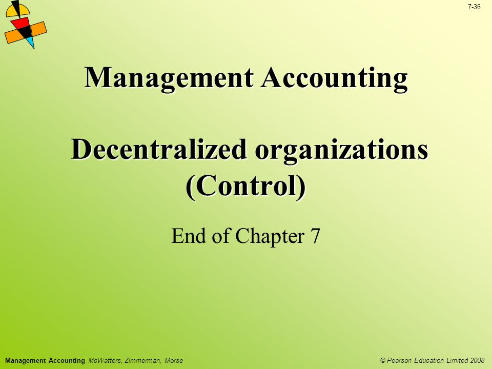 © Pearson Education Limited 2008 7-36 Management Accounting McWatters, Zimmerman, Morse Management Accounting Decentralized organizations (Control) End of Chapter 7
