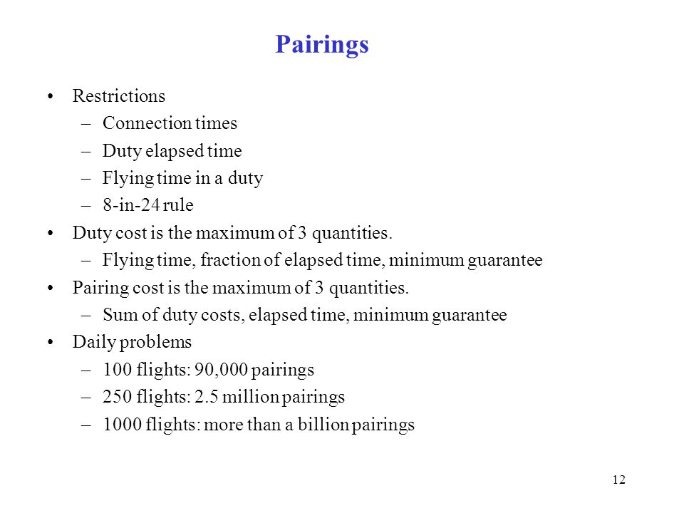 12 Pairings Restrictions –Connection times –Duty elapsed time –Flying time in a duty –8-in-24 rule Duty cost is the maximum of 3 quantities. –Flying t