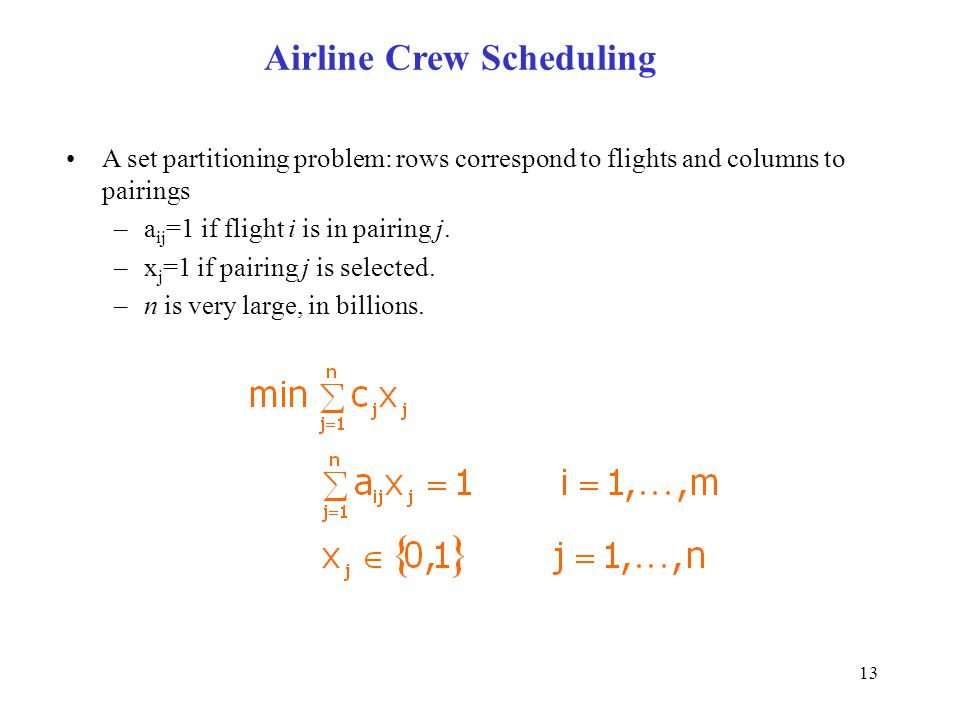13 Airline Crew Scheduling A set partitioning problem: rows correspond to flights and columns to pairings –a ij =1 if flight i is in pairing j. –x j =