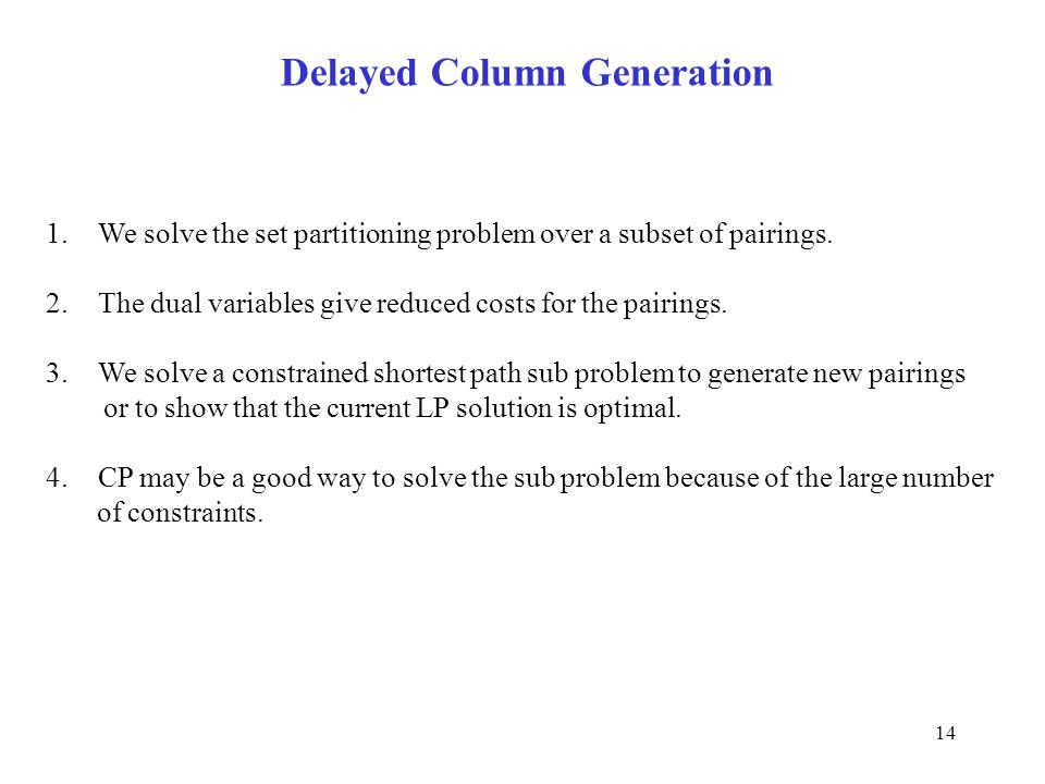 14 Delayed Column Generation 1.We solve the set partitioning problem over a subset of pairings. 2.The dual variables give reduced costs for the pairin
