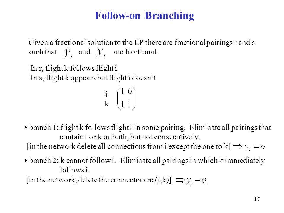 17 Follow-on Branching Given a fractional solution to the LP there are fractional pairings r and s such that andare fractional. In r, flight k follows