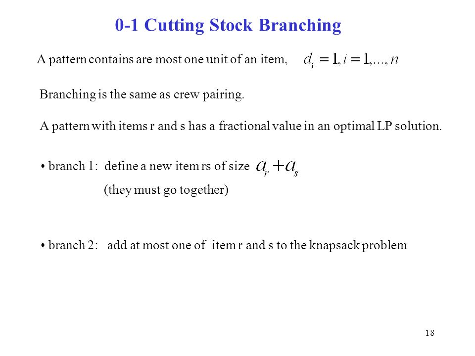 18 0-1 Cutting Stock Branching A pattern contains are most one unit of an item, Branching is the same as crew pairing. A pattern with items r and s ha