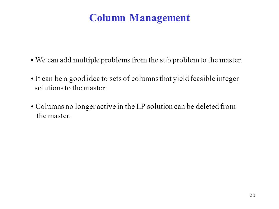 20 Column Management We can add multiple problems from the sub problem to the master. It can be a good idea to sets of columns that yield feasible int
