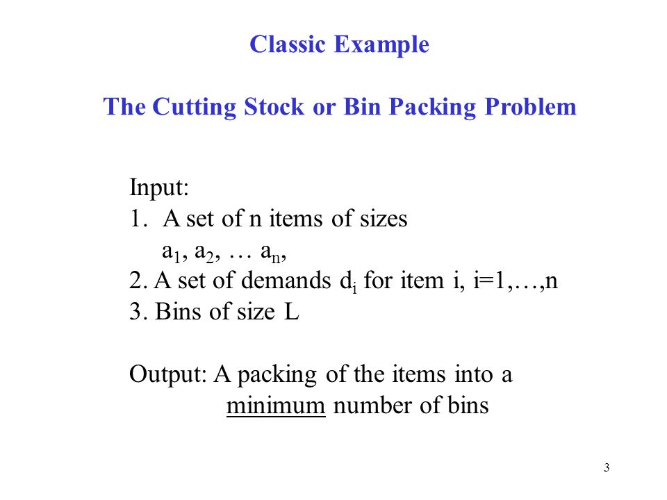 3 Classic Example The Cutting Stock or Bin Packing Problem Input: 1.A set of n items of sizes a 1, a 2, … a n, 2. A set of demands d i for item i, i=1