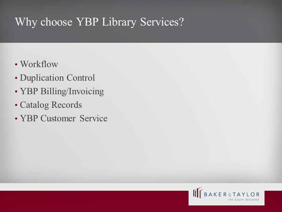 Why choose YBP Library Services? Workflow Duplication Control YBP Billing/Invoicing Catalog Records YBP Customer Service