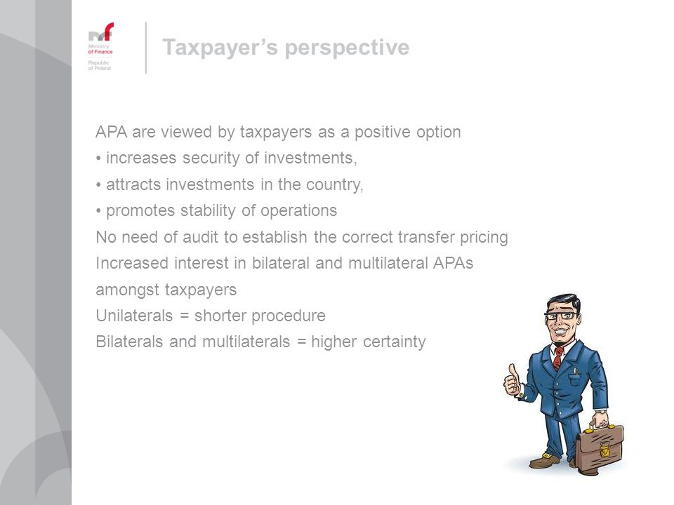 Taxpayers perspective APA are viewed by taxpayers as a positive option increases security of investments, attracts investments in the country, promotes stability of operations No need of audit to establish the correct transfer pricing Increased interest in bilateral and multilateral APAs amongst taxpayers Unilaterals = shorter procedure Bilaterals and multilaterals = higher certainty