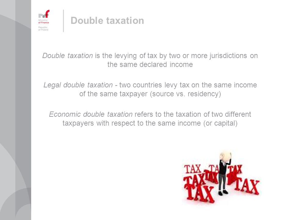 Double taxation Double taxation is the levying of tax by two or more jurisdictions on the same declared income Legal double taxation - two countries levy tax on the same income of the same taxpayer (source vs.