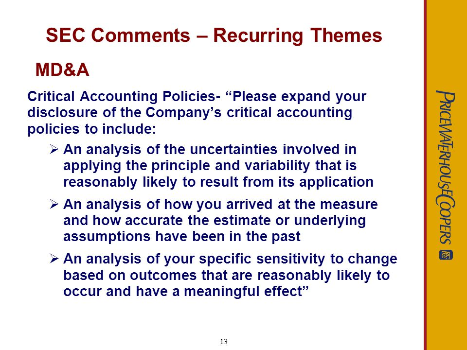 13 SEC Comments – Recurring Themes Critical Accounting Policies- Please expand your disclosure of the Companys critical accounting policies to include