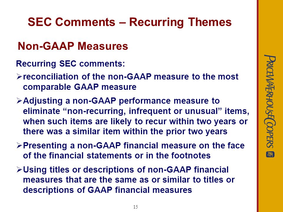 15 SEC Comments – Recurring Themes Recurring SEC comments: reconciliation of the non-GAAP measure to the most comparable GAAP measure Adjusting a non-GAAP performance measure to eliminate non-recurring, infrequent or unusual items, when such items are likely to recur within two years or there was a similar item within the prior two years Presenting a non-GAAP financial measure on the face of the financial statements or in the footnotes Using titles or descriptions of non-GAAP financial measures that are the same as or similar to titles or descriptions of GAAP financial measures Non-GAAP Measures