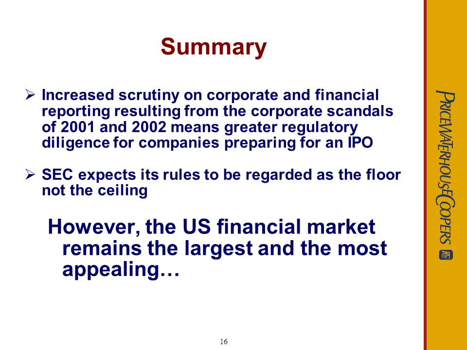 16 Summary Increased scrutiny on corporate and financial reporting resulting from the corporate scandals of 2001 and 2002 means greater regulatory diligence for companies preparing for an IPO SEC expects its rules to be regarded as the floor not the ceiling However, the US financial market remains the largest and the most appealing…