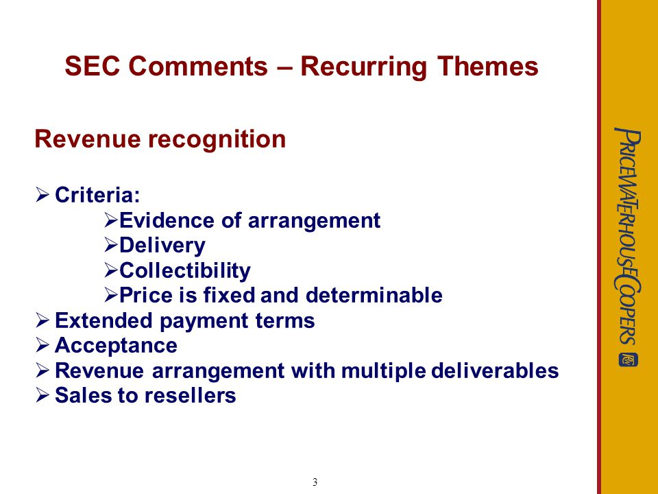 3 SEC Comments – Recurring Themes Revenue recognition Criteria: Evidence of arrangement Delivery Collectibility Price is fixed and determinable Extend