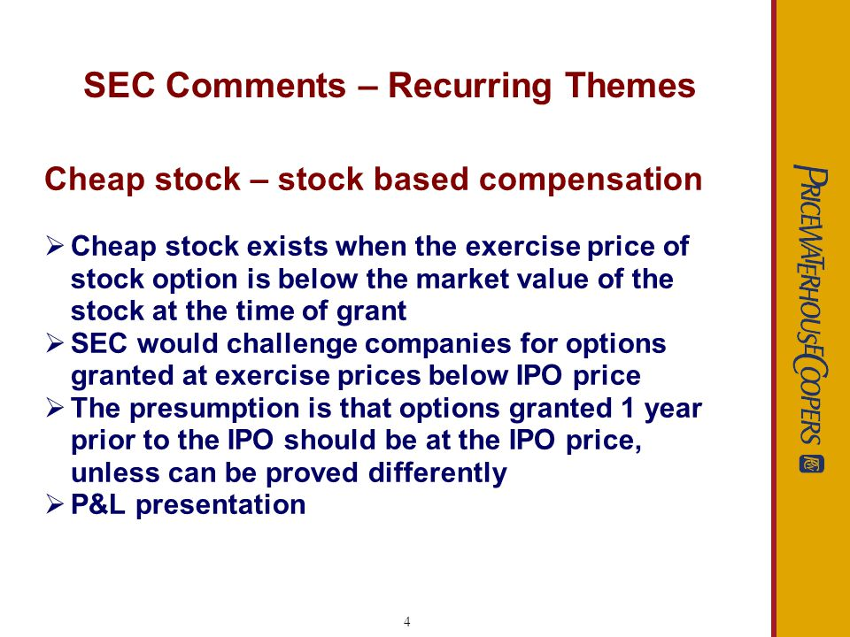 4 SEC Comments – Recurring Themes Cheap stock – stock based compensation Cheap stock exists when the exercise price of stock option is below the market value of the stock at the time of grant SEC would challenge companies for options granted at exercise prices below IPO price The presumption is that options granted 1 year prior to the IPO should be at the IPO price, unless can be proved differently P&L presentation