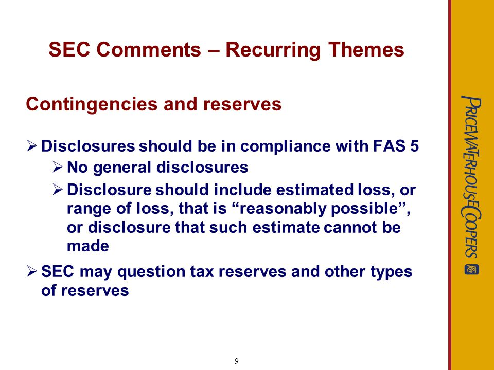 9 SEC Comments – Recurring Themes Contingencies and reserves Disclosures should be in compliance with FAS 5 No general disclosures Disclosure should i