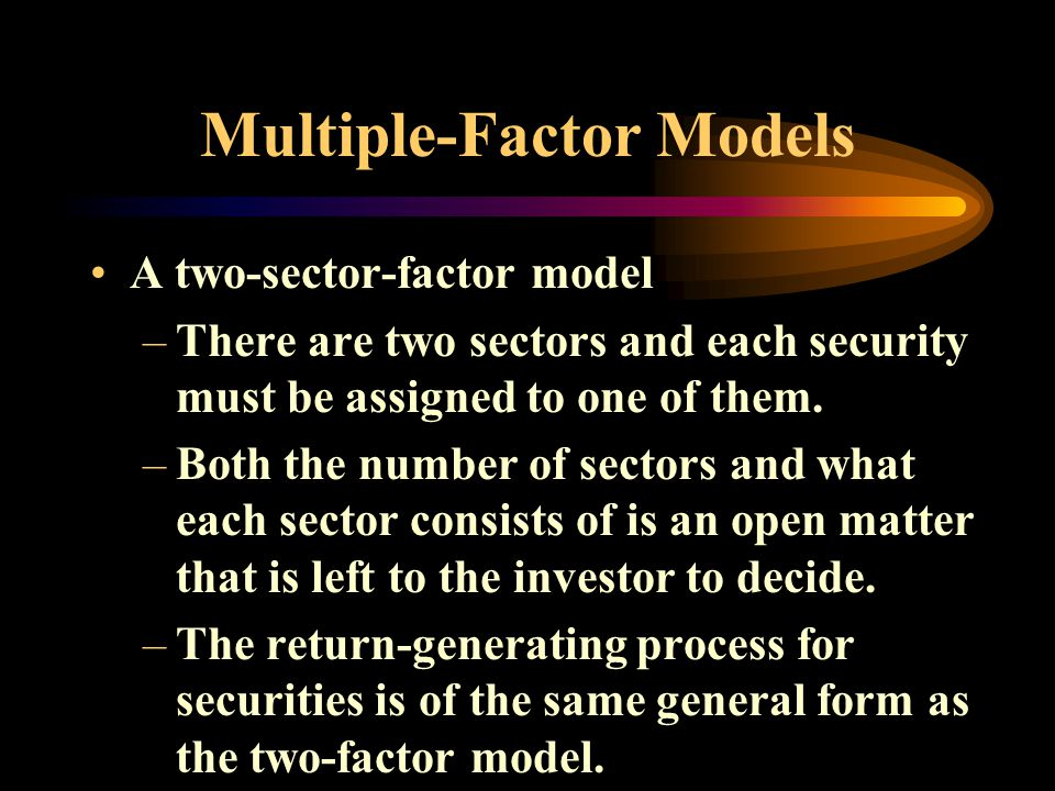 Multiple-Factor Models A two-sector-factor model –There are two sectors and each security must be assigned to one of them.