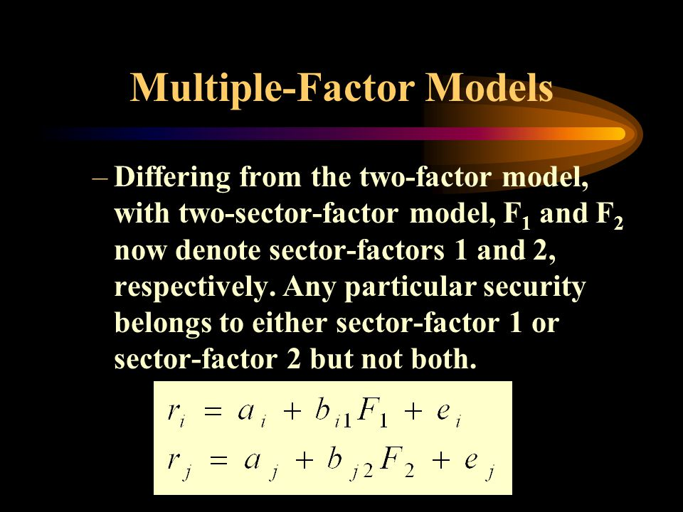 Multiple-Factor Models –Differing from the two-factor model, with two-sector-factor model, F 1 and F 2 now denote sector-factors 1 and 2, respectively.