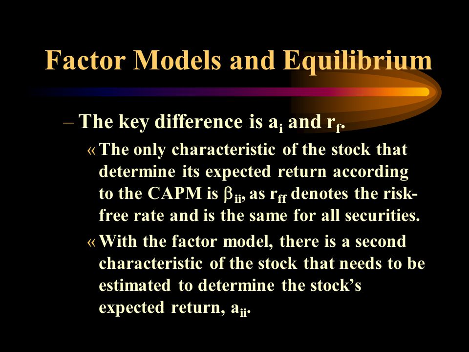 Factor Models and Equilibrium –The key difference is a i and r f.