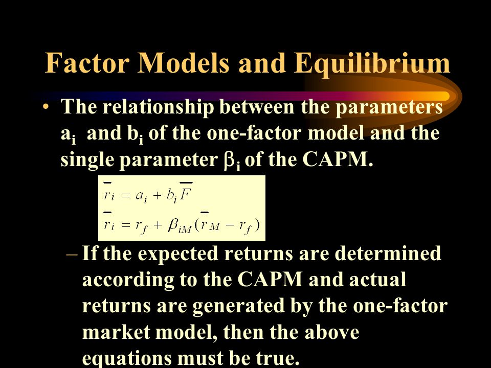 Factor Models and Equilibrium The relationship between the parameters a i and b i of the one-factor model and the single parameter i of the CAPM.