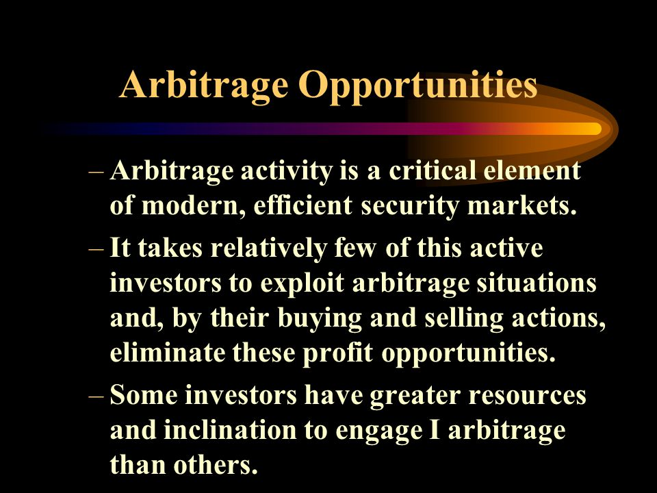 Arbitrage Opportunities –Arbitrage activity is a critical element of modern, efficient security markets.
