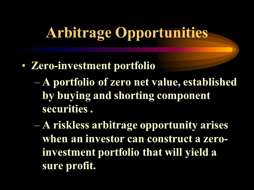Arbitrage Opportunities Zero-investment portfolio –A portfolio of zero net value, established by buying and shorting component securities.
