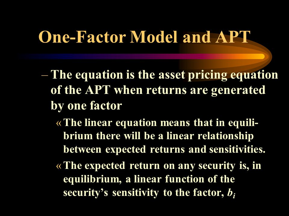 One-Factor Model and APT –The equation is the asset pricing equation of the APT when returns are generated by one factor «The linear equation means that in equili- brium there will be a linear relationship between expected returns and sensitivities.