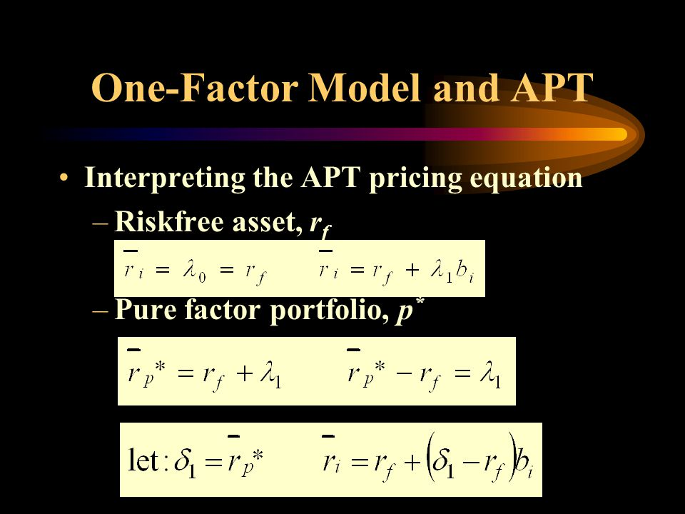 One-Factor Model and APT Interpreting the APT pricing equation –Riskfree asset, r f –Pure factor portfolio, p *