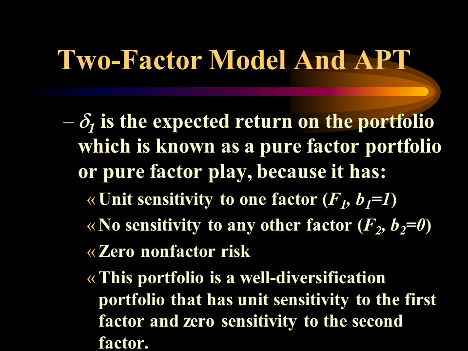 Two-Factor Model And APT – 1 is the expected return on the portfolio which is known as a pure factor portfolio or pure factor play, because it has: «Unit sensitivity to one factor (F 1, b 1 =1) «No sensitivity to any other factor (F 2, b 2 =0) «Zero nonfactor risk «This portfolio is a well-diversification portfolio that has unit sensitivity to the first factor and zero sensitivity to the second factor.