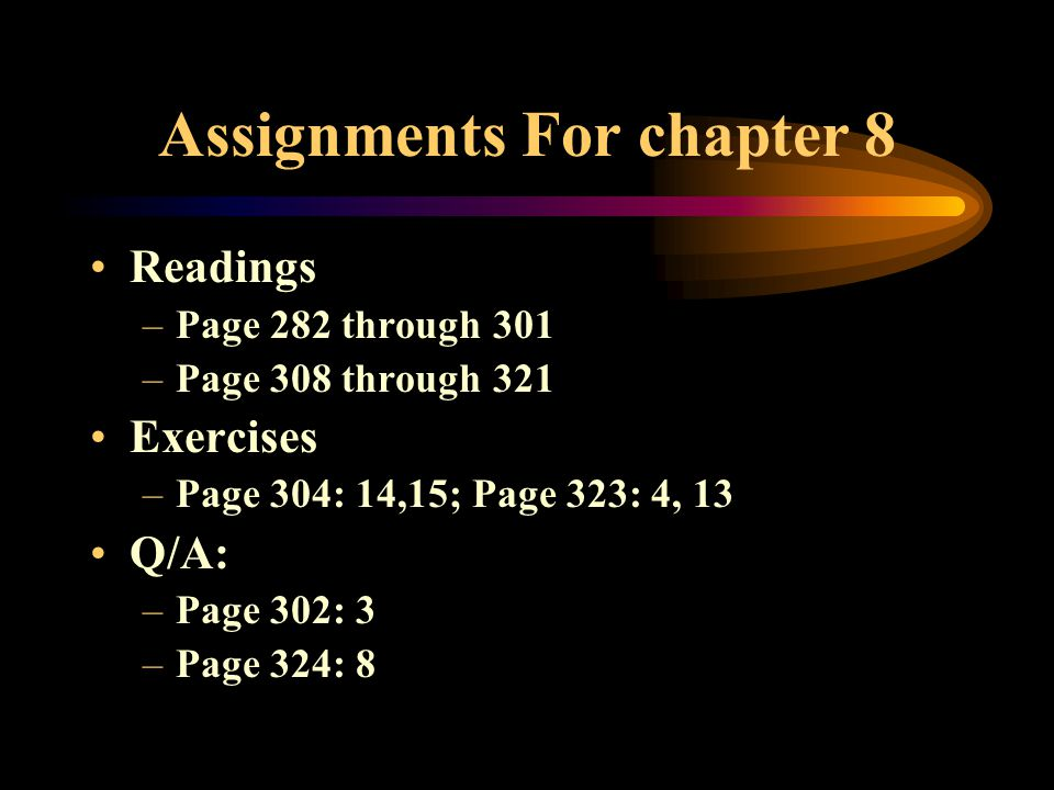 Assignments For chapter 8 Readings –Page 282 through 301 –Page 308 through 321 Exercises –Page 304: 14,15; Page 323: 4, 13 Q/A: –Page 302: 3 –Page 324: 8