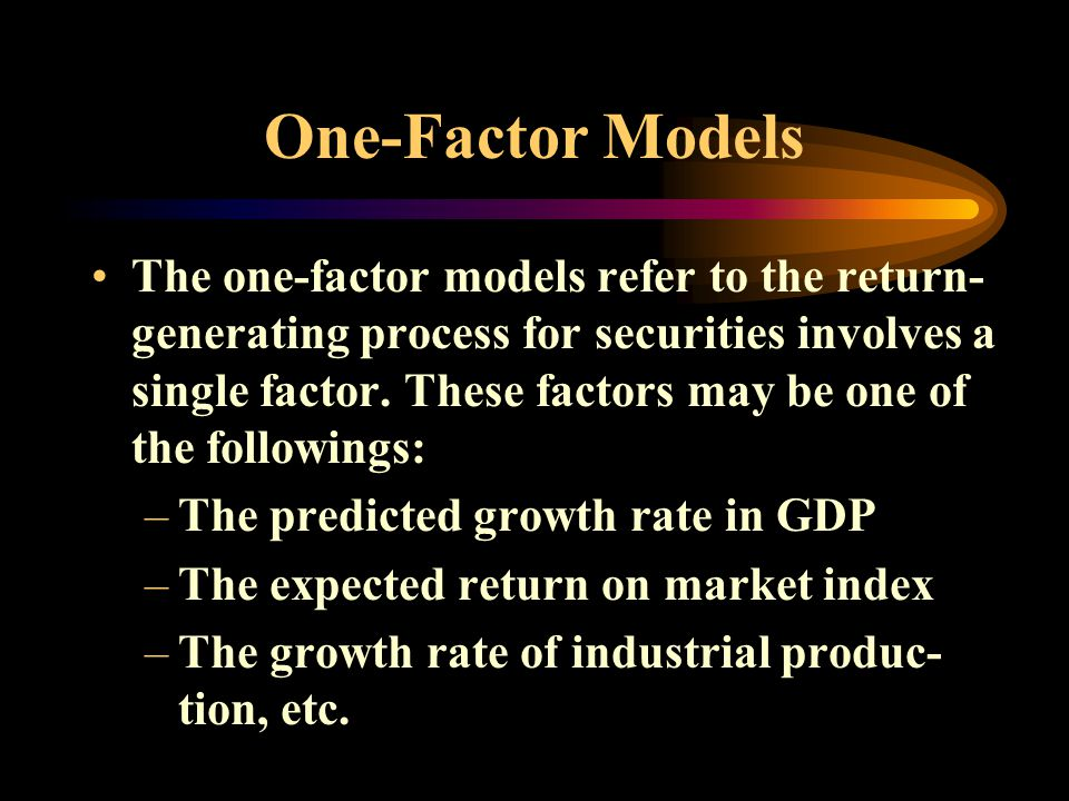 One-Factor Models The one-factor models refer to the return- generating process for securities involves a single factor.