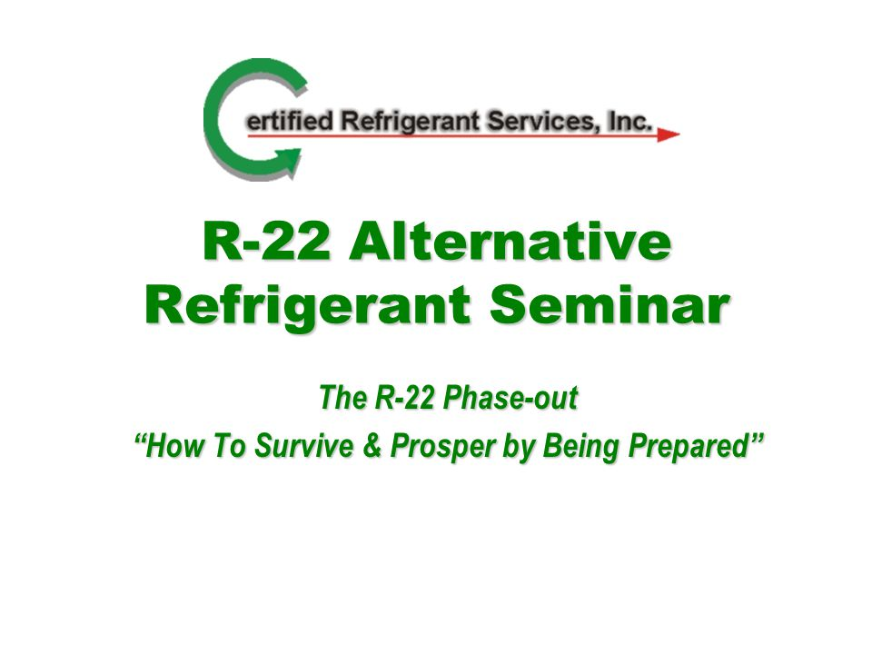 R-22 Alternative Refrigerant Seminar The R-22 Phase-out How To Survive & Prosper by Being Prepared