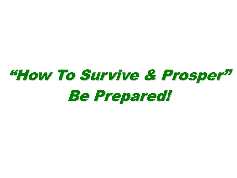 How To Survive & Prosper Be Prepared!