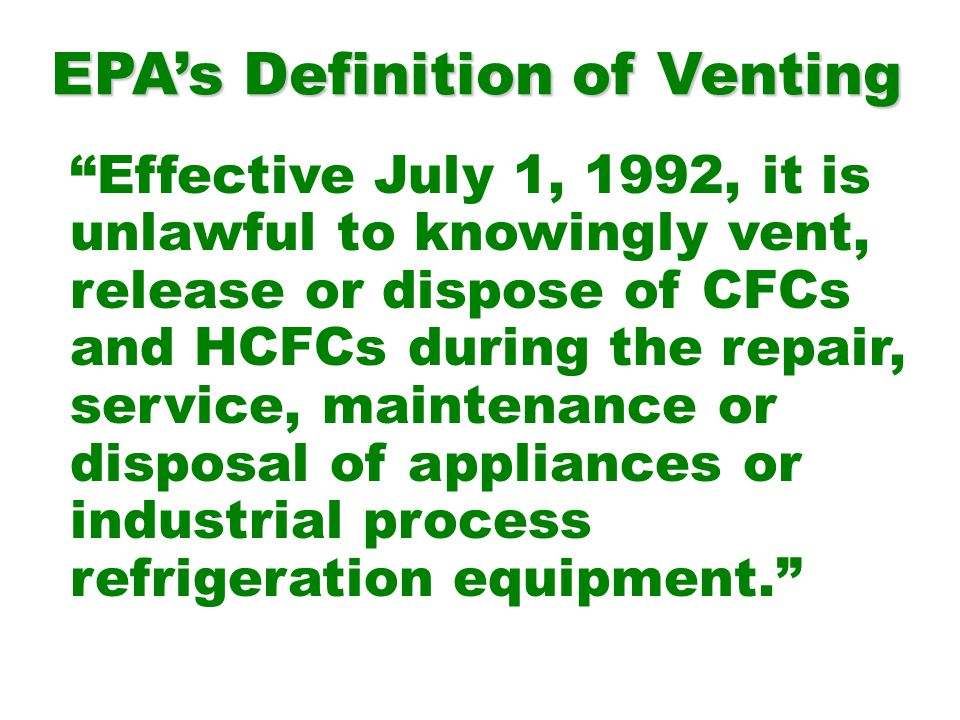 Effective July 1, 1992, it is unlawful to knowingly vent, release or dispose of CFCs and HCFCs during the repair, service, maintenance or disposal of appliances or industrial process refrigeration equipment.
