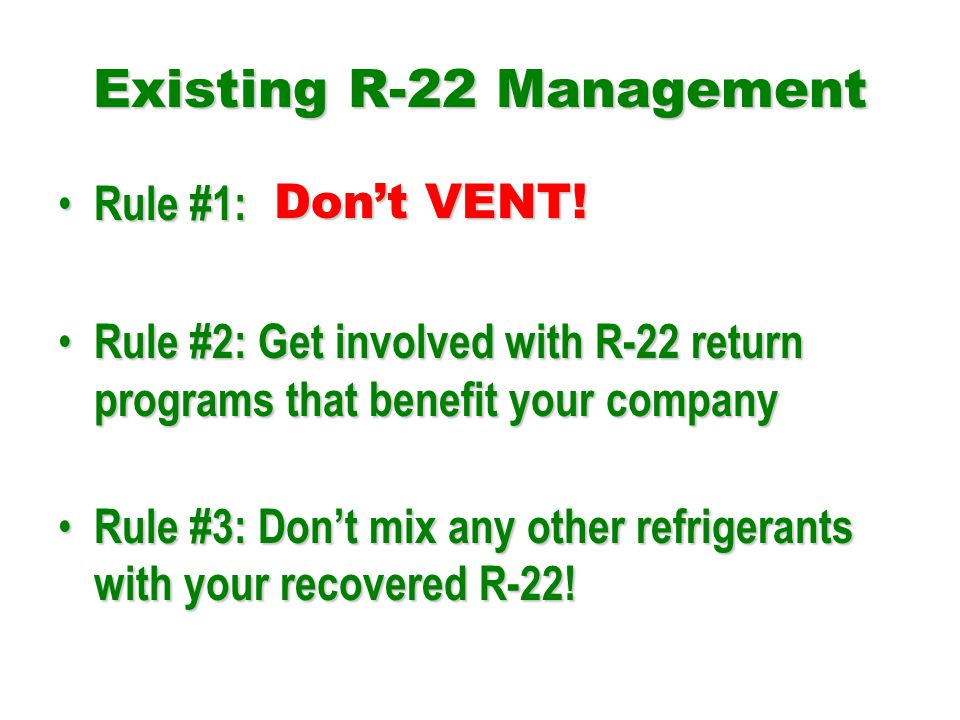 Existing R-22 Management Rule #1: Rule #1: Rule #2: Get involved with R-22 return programs that benefit your company Rule #2: Get involved with R-22 return programs that benefit your company Rule #3: Dont mix any other refrigerants with your recovered R-22.