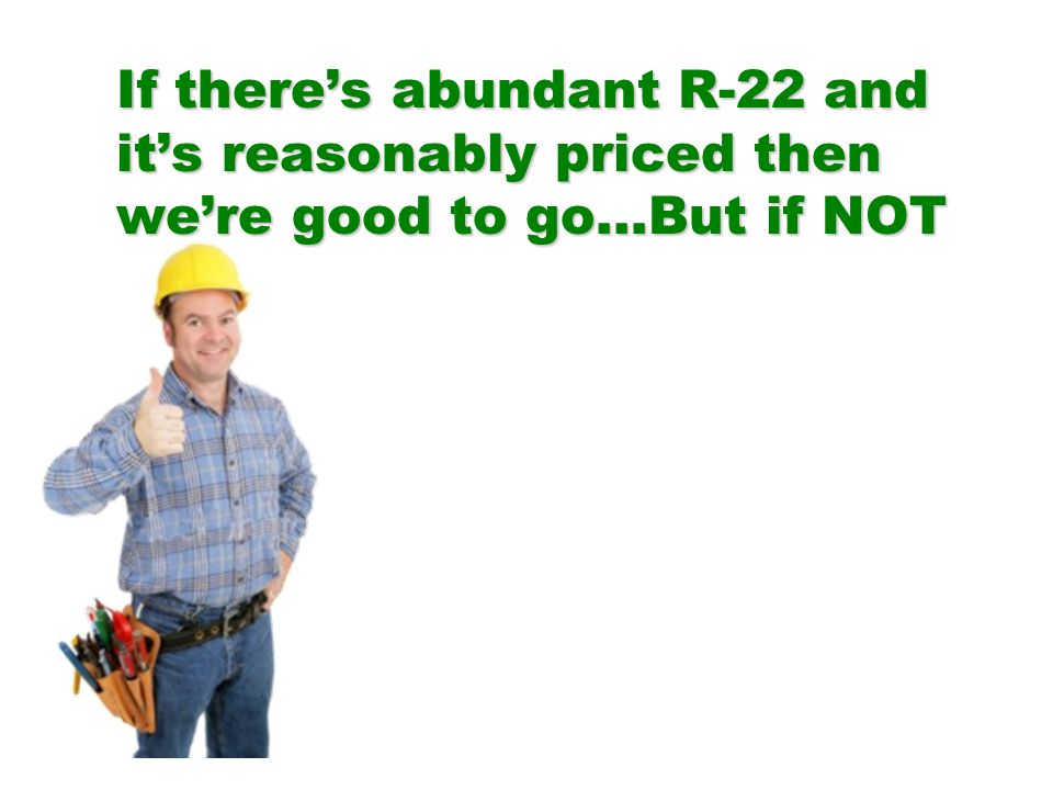 If theres abundant R-22 and its reasonably priced then were good to go…But if NOT